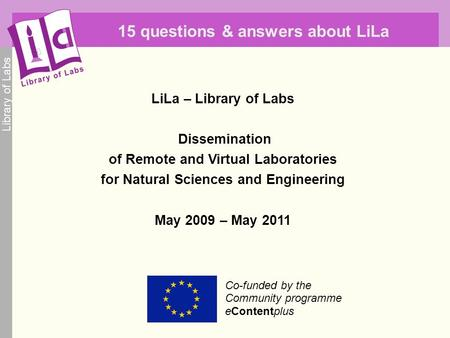 Library of Labs Co-funded by the Community programme eContentplus 15 questions & answers about LiLa LiLa – Library of Labs Dissemination of Remote and.