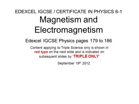 EDEXCEL IGCSE / CERTIFICATE IN PHYSICS 6-1 Magnetism and <strong>Electromagnetism</strong> Edexcel IGCSE Physics pages 179 to 186 September 19 th 2012 Content applying.
