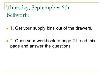 Thursday, Septempber 6th Bellwork: 1. Get your supply bins out of the drawers. 2. Open your workbook to page 21 read this page and answer the questions.