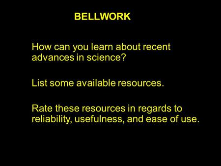 BELLWORK How can you learn about recent advances in science? List some available resources. Rate these resources in regards to reliability, usefulness,