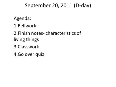 September 20, 2011 (D-day) Agenda: 1.Bellwork 2.Finish notes- characteristics of living things 3.Classwork 4.Go over quiz.