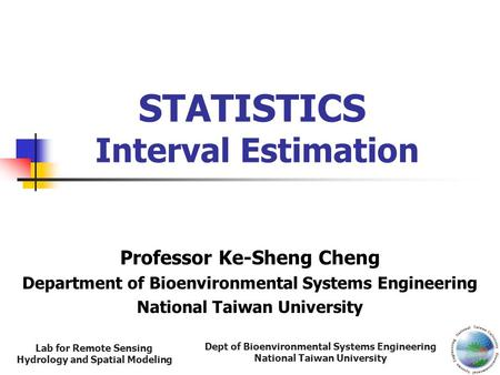 Dept of Bioenvironmental Systems Engineering National Taiwan University Lab for Remote Sensing Hydrology and Spatial Modeling STATISTICS Interval Estimation.