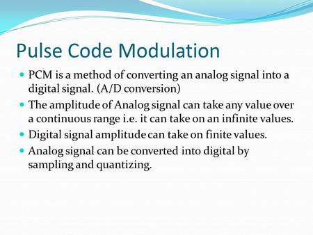 Pulse Code Modulation PCM is a method of converting an analog signal into a digital signal. (A/D conversion) The amplitude of Analog signal can take any.
