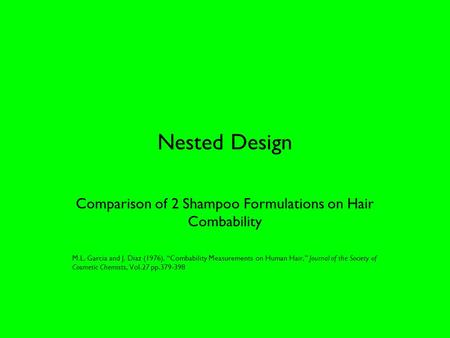 "Nested Design Comparison of 2 Shampoo Formulations on Hair Combability M.L. Garcia and J. Diaz (1976). ""Combability Measurements on Human Hair,"" Journal."
