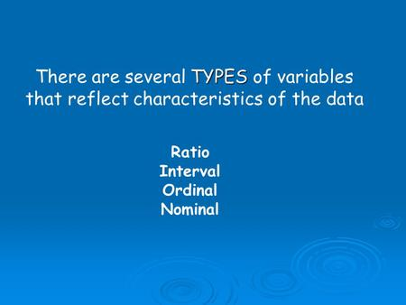 TYPES There are several TYPES of variables that reflect characteristics of the data Ratio Interval Ordinal Nominal.