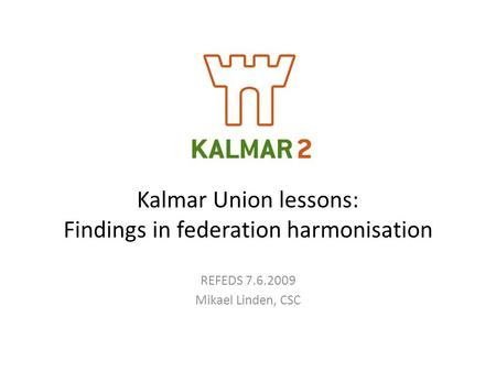 Kalmar Union lessons: Findings in federation harmonisation REFEDS 7.6.2009 Mikael Linden, CSC.