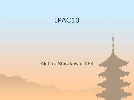 IPAC10 Akihiro Shirakawa, KEK. JACoW Team Meeting 2008 About IPAC10 The first IPAC EPAC, PAC & APAC Following 3-year rule The 5 th Asian PAC, sequel to.
