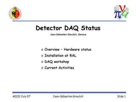 MICO July 07Jean-Sébastien GraulichSlide 1 Detector DAQ Status o Overview – Hardware status o Installation at RAL o DAQ workshop o Current Activities Jean-Sebastien.