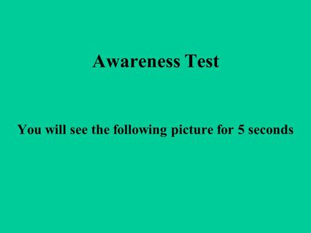 Awareness Test You will see the following picture for 5 seconds.