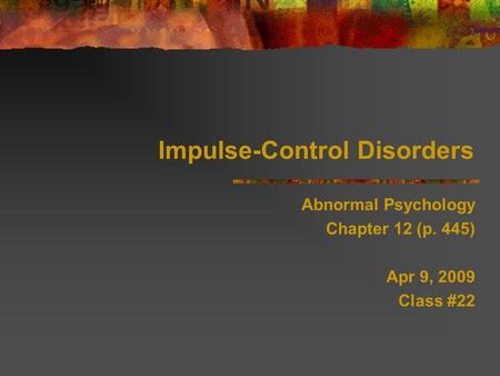 Impulse-Control Disorders Abnormal Psychology Chapter 12 (p. 445) Apr 9, 2009 Class #22.