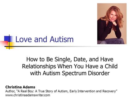 "Love and Autism How to Be Single, Date, and Have Relationships When You Have a Child with Autism Spectrum Disorder Christina Adams Author, ""A Real Boy:"
