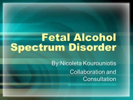 Fetal Alcohol Spectrum Disorder By:Nicoleta Kourouniotis Collaboration and Consultation