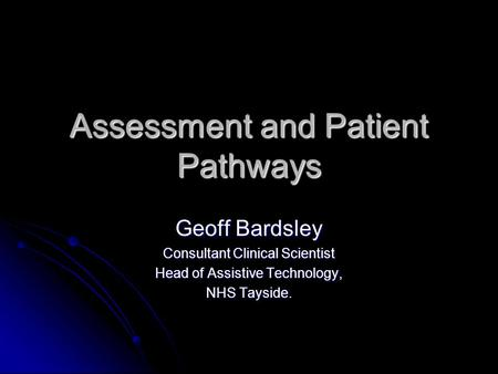 Assessment and Patient Pathways Geoff Bardsley Consultant Clinical Scientist Head of Assistive Technology, NHS Tayside.