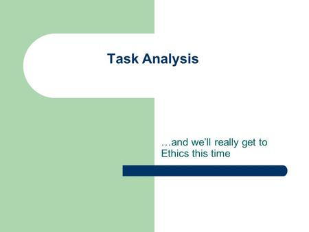 Task Analysis …and we'll really get to Ethics this time.