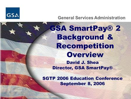General Services Administration GSA SmartPay® 2 Background & Recompetition Overview David J. Shea Director, GSA SmartPay® SGTP 2006 Education Conference.