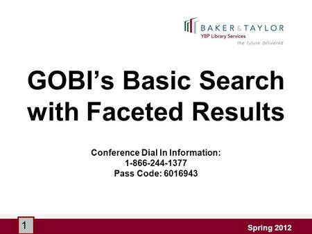 GOBI's Basic Search with Faceted Results Conference Dial In Information: 1-866-244-1377 Pass Code: 6016943 Spring 2012 1.