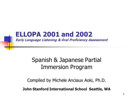 1 ELLOPA 2001 and 2002 Early Language Listening & Oral Proficiency Assessment Spanish & Japanese Partial Immersion Program Compiled by Michele Anciaux.