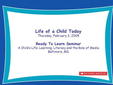 1 Life of a Child Today Thursday, February 3, 2005 Ready To Learn Seminar A Child's Life: Learning, Literacy and the Role of Media Baltimore, MD.