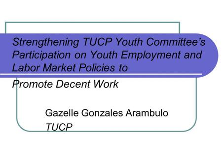 Strengthening TUCP Youth Committee's Participation on Youth Employment and Labor Market Policies to Promote Decent Work Gazelle Gonzales Arambulo TUCP.