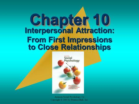 Aronson Social Psychology, 5/e Copyright © 2005 by Prentice-Hall, Inc. Chapter 10 Interpersonal Attraction: From First Impressions to Close Relationships.