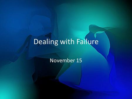 Dealing with Failure November 15. Think About It … What are some ways people deal with failure? Consider that past failures can affect how we handle the.