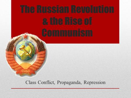 The Russian Revolution & the Rise of Communism Class Conflict, Propaganda, Repression.
