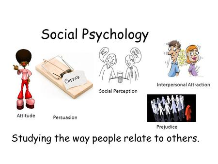 Social Psychology Studying the way people relate to others. Attitude Persuasion Interpersonal Attraction Social Perception Prejudice.