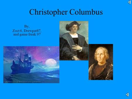Christopher Columbus By, Zoct 6, Drewpat87, and game freak 97.
