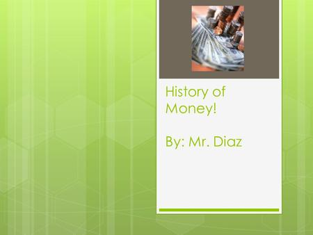 History of Money! By: Mr. Diaz. Introduction  The term money, well, it's hard to say exactly how old it is. When you research the term you can find out.
