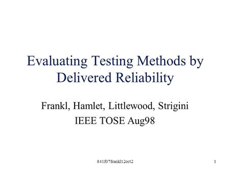 841f07frankl12oct21 Evaluating Testing Methods by Delivered Reliability Frankl, Hamlet, Littlewood, Strigini IEEE TOSE Aug98.