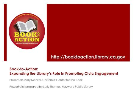 Book-to-Action: Expanding the Library's Role in Promoting Civic Engagement Presenter: Mary Menzel, California Center for the Book PowerPoint prepared by.