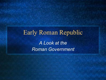 Early Roman Republic A Look at the Roman Government.