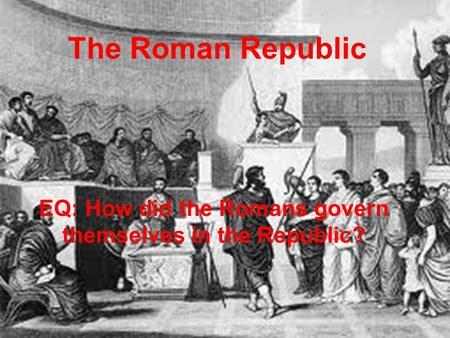 The Roman Republic EQ: How did the Romans govern themselves in the Republic?