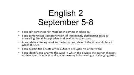 English 2 September 5-8 I can edit sentences for mistakes in comma mechanics. I can demonstrate comprehension of increasingly challenging texts by answering.