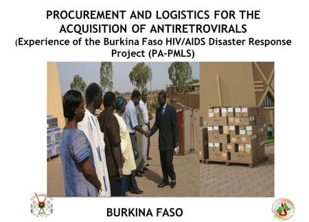 PROCUREMENT AND LOGISTICS FOR THE ACQUISITION OF ANTIRETROVIRALS ( Experience of the Burkina Faso HIV/AIDS Disaster Response Project (PA-PMLS) BURKINA.