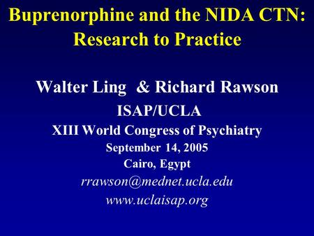 Buprenorphine and the NIDA CTN: Research to Practice Walter Ling & Richard Rawson ISAP/UCLA XIII World Congress of Psychiatry September 14, 2005 Cairo,