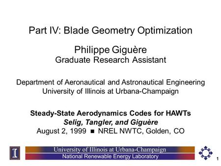 1 Part IV: Blade Geometry Optimization Philippe Giguère Graduate Research Assistant Steady-State Aerodynamics Codes for HAWTs Selig, Tangler, and Giguère.