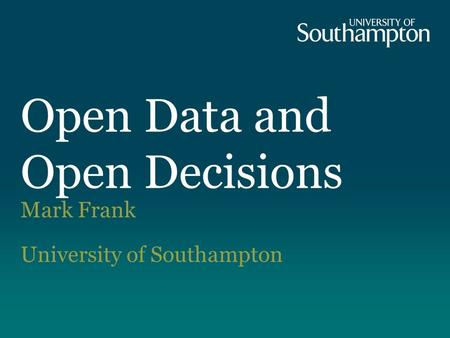 Mark Frank University of Southampton Open Data and Open Decisions.