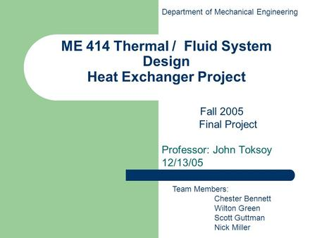ME 414 Thermal / Fluid System Design Heat Exchanger Project Professor: John Toksoy 12/13/05 Team Members: Chester Bennett Wilton Green Scott Guttman Nick.