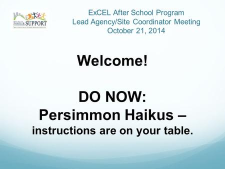 ExCEL After School Program Lead Agency/Site Coordinator Meeting October 21, 2014 Welcome! DO NOW: Persimmon Haikus – instructions are on your table.
