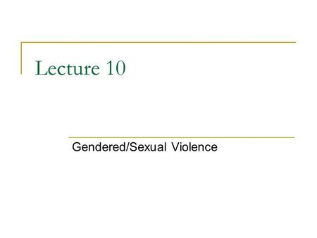 Lecture 10 Gendered/Sexual Violence. Gendered Violence Violence against women is pervasive in all contemporary cultures  Societies that have a high level.