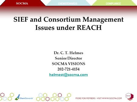 CHEMSTEWARDS SOCMA COMPLIANCE MORE FOR MEMBERS - VISIT WWW.SOCMA.COM SIEF and Consortium Management Issues under REACH Dr. C. T. Helmes Senior Director.