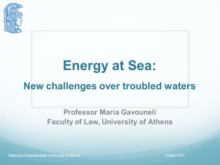 Energy at Sea: New challenges over troubled waters Professor Maria Gavouneli Faculty of Law, University of Athens National & Kapodistrian University of.