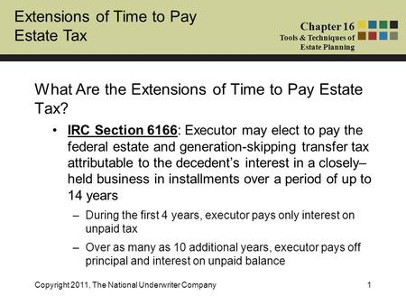 Extensions of Time to Pay Estate Tax Chapter 16 Tools & Techniques of Estate Planning Copyright 2011, The National Underwriter Company1 What Are the Extensions.