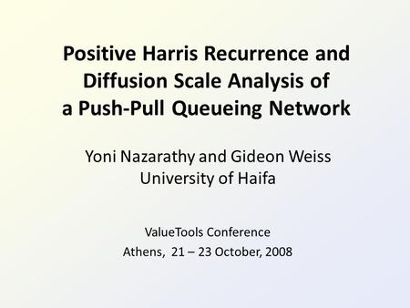 Positive Harris Recurrence and Diffusion Scale Analysis of a Push-Pull Queueing Network Yoni Nazarathy and Gideon Weiss University of Haifa ValueTools.