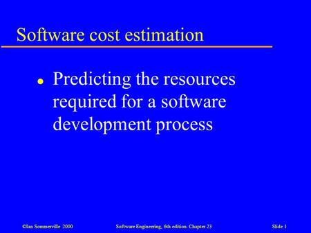 ©Ian Sommerville 2000Software Engineering, 6th edition. Chapter 23Slide 1 Software cost estimation l Predicting the resources required for a software development.