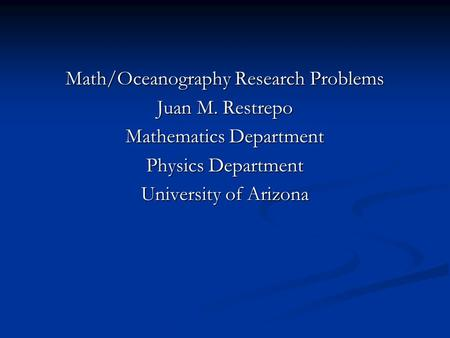 Math/Oceanography Research Problems Juan M. Restrepo Mathematics Department Physics Department University of Arizona.