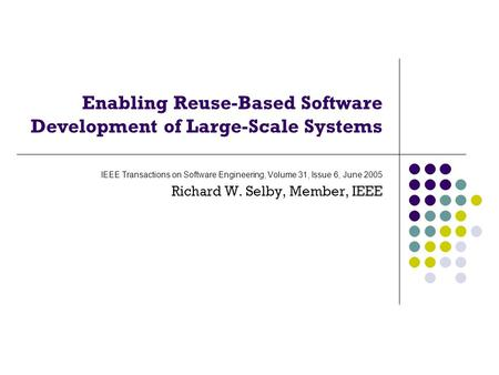 Enabling Reuse-Based Software Development of Large-Scale Systems IEEE Transactions on Software Engineering, Volume 31, Issue 6, June 2005 Richard W. Selby,
