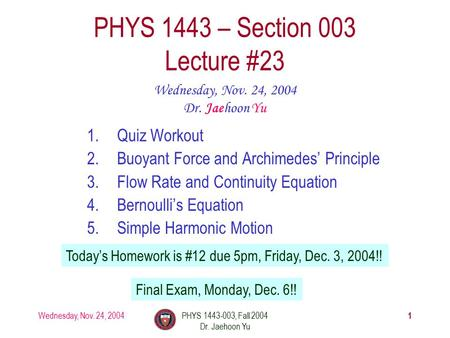 Wednesday, Nov. 24, 2004PHYS 1443-003, Fall 2004 Dr. Jaehoon Yu 1 1.Quiz Workout 2.Buoyant Force and Archimedes' Principle 3.Flow Rate and Continuity Equation.
