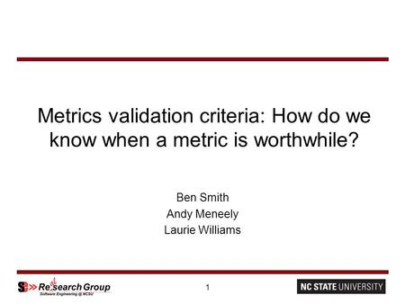 1 Metrics validation criteria: How do we know when a metric is worthwhile? Ben Smith Andy Meneely Laurie Williams.